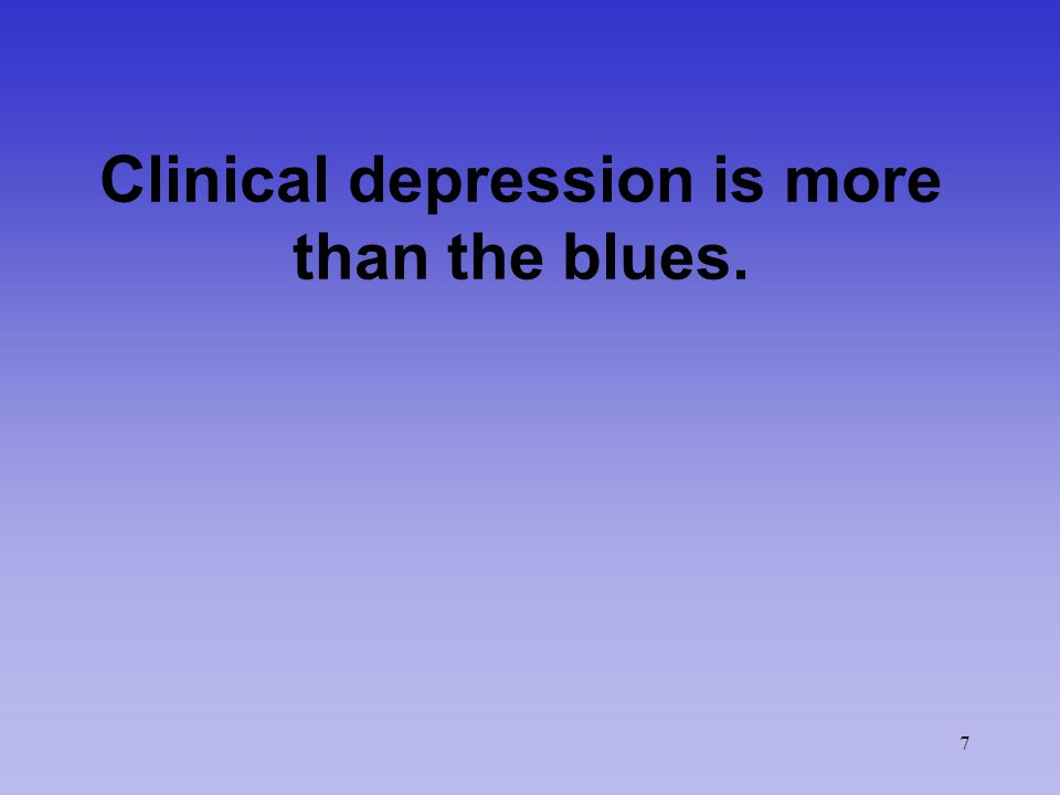7 Clinical depression is more than the blues.