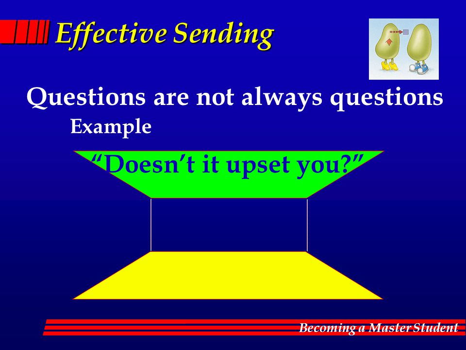 Becoming a Master Student Effective Sending Questions are not always questions Doesn't it upset you? Example