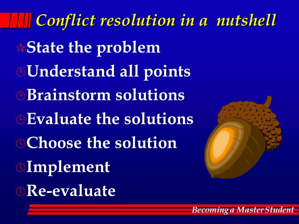 Becoming a Master Student Conflict resolution in a nutshell ¶ State the problem · Understand all points ¸ Brainstorm solutions ¹ Evaluate the solutions º Choose the solution » Implement ¼ Re-evaluate