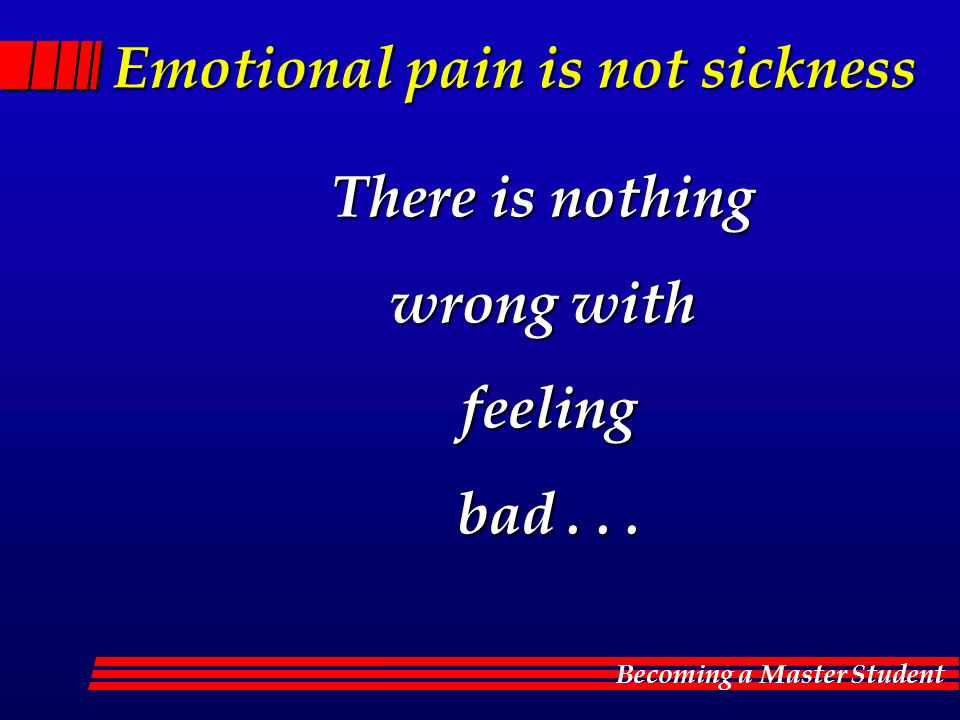 Becoming a Master Student Emotional pain is not sickness There is nothing wrong with feeling bad...