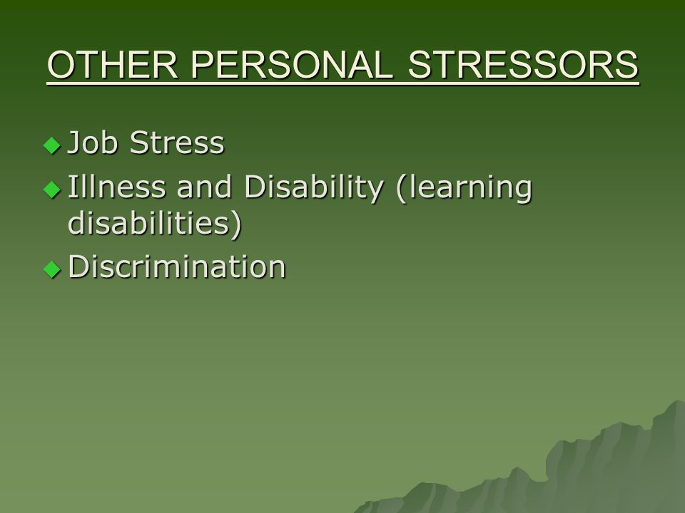OTHER PERSONAL STRESSORS  Job Stress  Illness and Disability (learning disabilities)  Discrimination