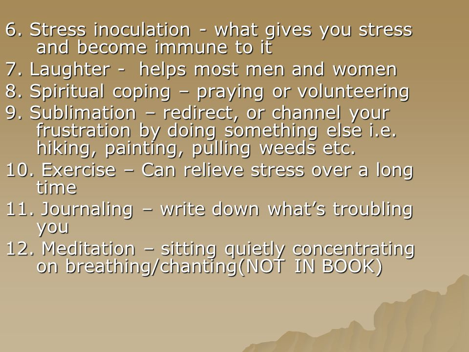 6. Stress inoculation - what gives you stress and become immune to it 7.