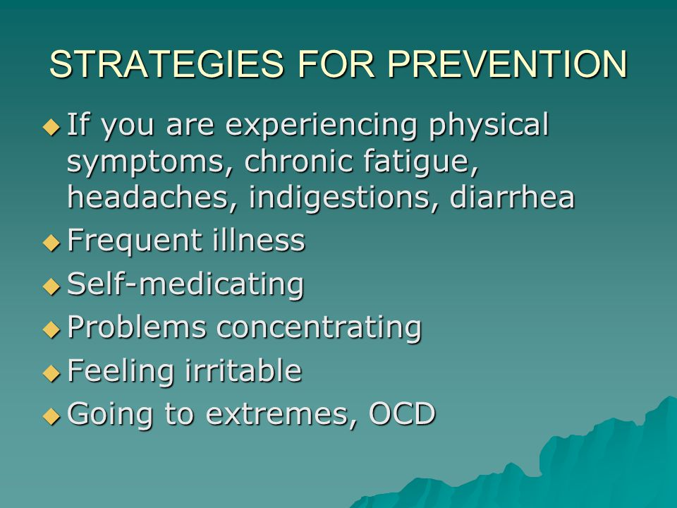 STRATEGIES FOR PREVENTION  If you are experiencing physical symptoms, chronic fatigue, headaches, indigestions, diarrhea  Frequent illness  Self-medicating  Problems concentrating  Feeling irritable  Going to extremes, OCD