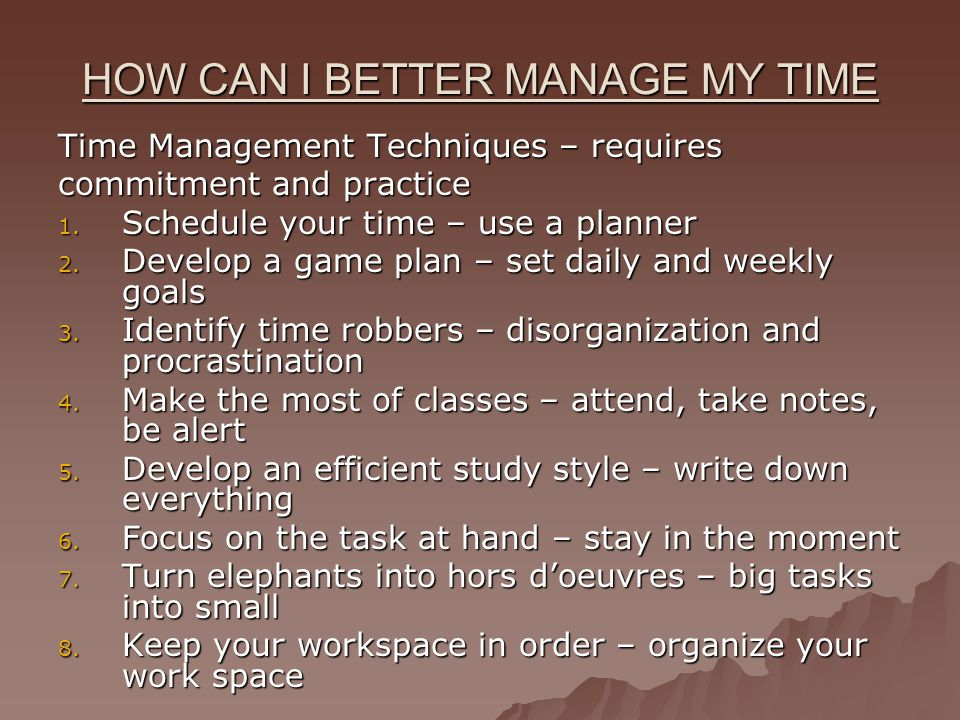 HOW CAN I BETTER MANAGE MY TIME Time Management Techniques – requires commitment and practice 1.