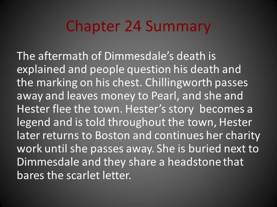 Chapter 24 Summary The aftermath of Dimmesdale's death is explained and people question his death and the marking on his chest. Chillingworth passes a