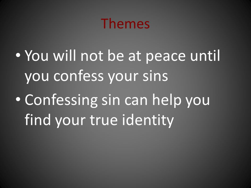 Themes You will not be at peace until you confess your sins Confessing sin can help you find your true identity