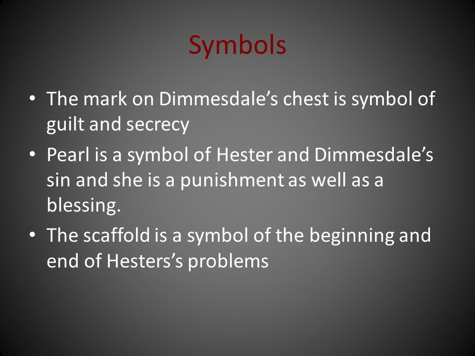 Symbols The mark on Dimmesdale's chest is symbol of guilt and secrecy Pearl is a symbol of Hester and Dimmesdale's sin and she is a punishment as well