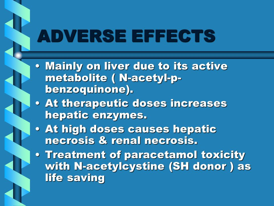 ADVERSE EFFECTS Mainly on liver due to its active metabolite ( N-acetyl-p- benzoquinone).Mainly on liver due to its active metabolite ( N-acetyl-p- benzoquinone).