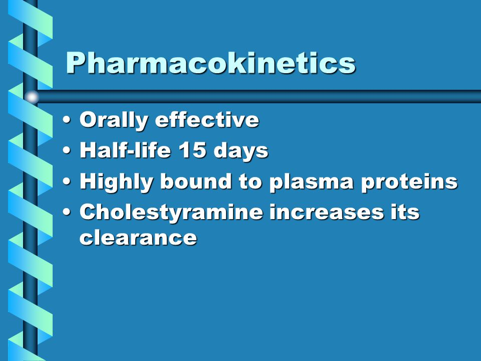 Pharmacokinetics Orally effectiveOrally effective Half-life 15 daysHalf-life 15 days Highly bound to plasma proteinsHighly bound to plasma proteins Cholestyramine increases its clearanceCholestyramine increases its clearance