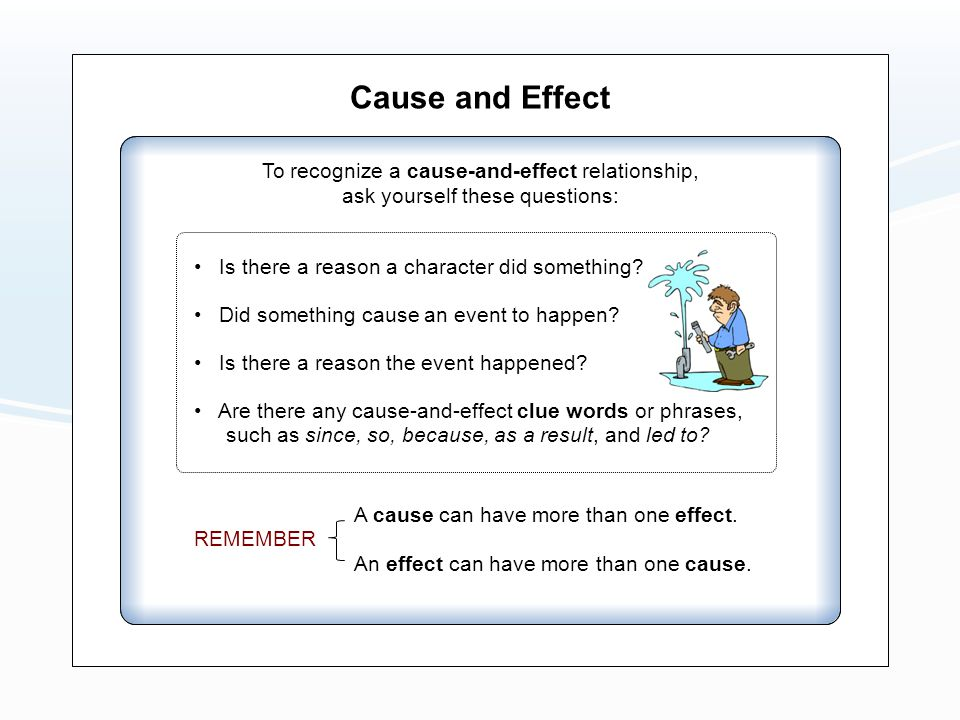 Cause and Effect To recognize a cause-and-effect relationship, ask yourself these questions: Did something cause an event to happen.