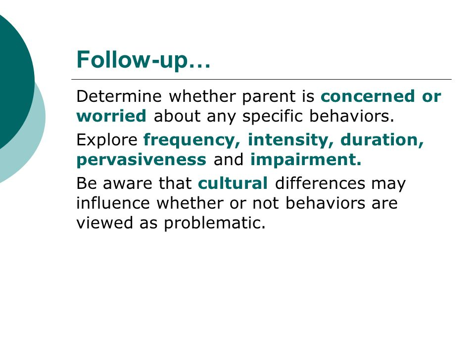 Follow-up… Determine whether parent is concerned or worried about any specific behaviors. Explore frequency, intensity, duration, pervasiveness and im