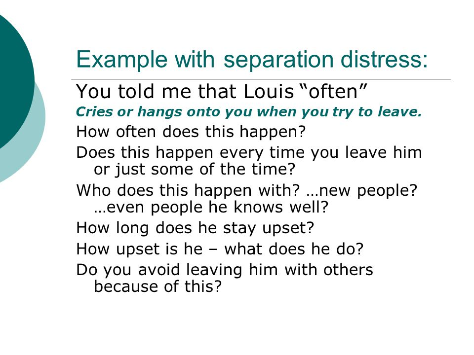 """Example with separation distress: You told me that Louis """"often"""" Cries or hangs onto you when you try to leave. How often does this happen? Does this"""