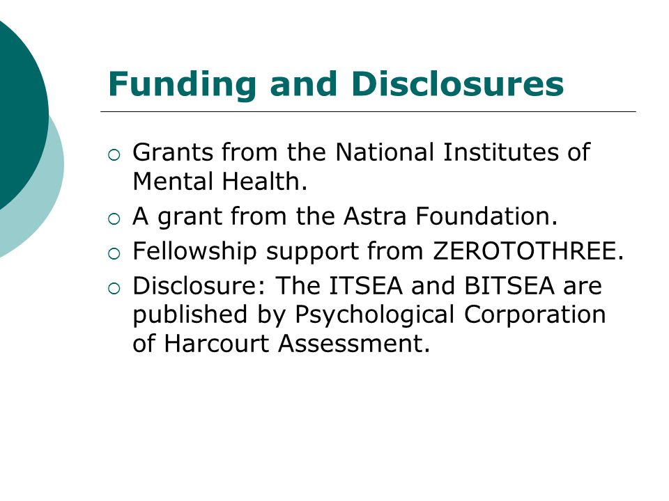 Funding and Disclosures  Grants from the National Institutes of Mental Health.  A grant from the Astra Foundation.  Fellowship support from ZEROTOT