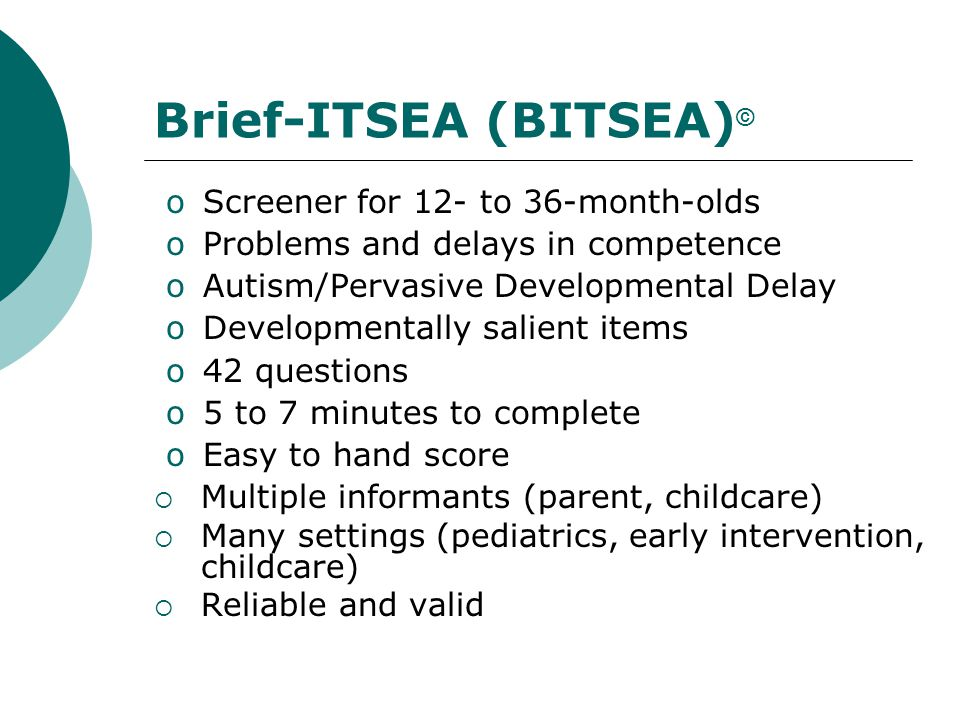 Brief-ITSEA (BITSEA) © oScreener for 12- to 36-month-olds oProblems and delays in competence oAutism/Pervasive Developmental Delay oDevelopmentally sa