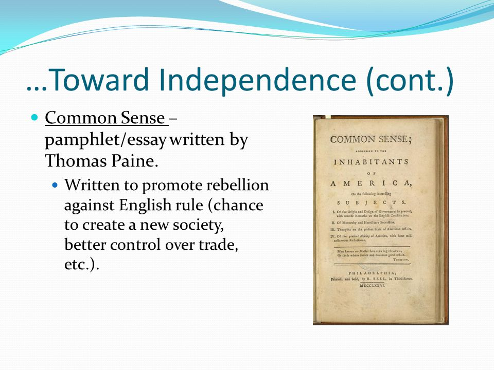 …Toward Independence (cont.) Common Sense – pamphlet/essay written by Thomas Paine.