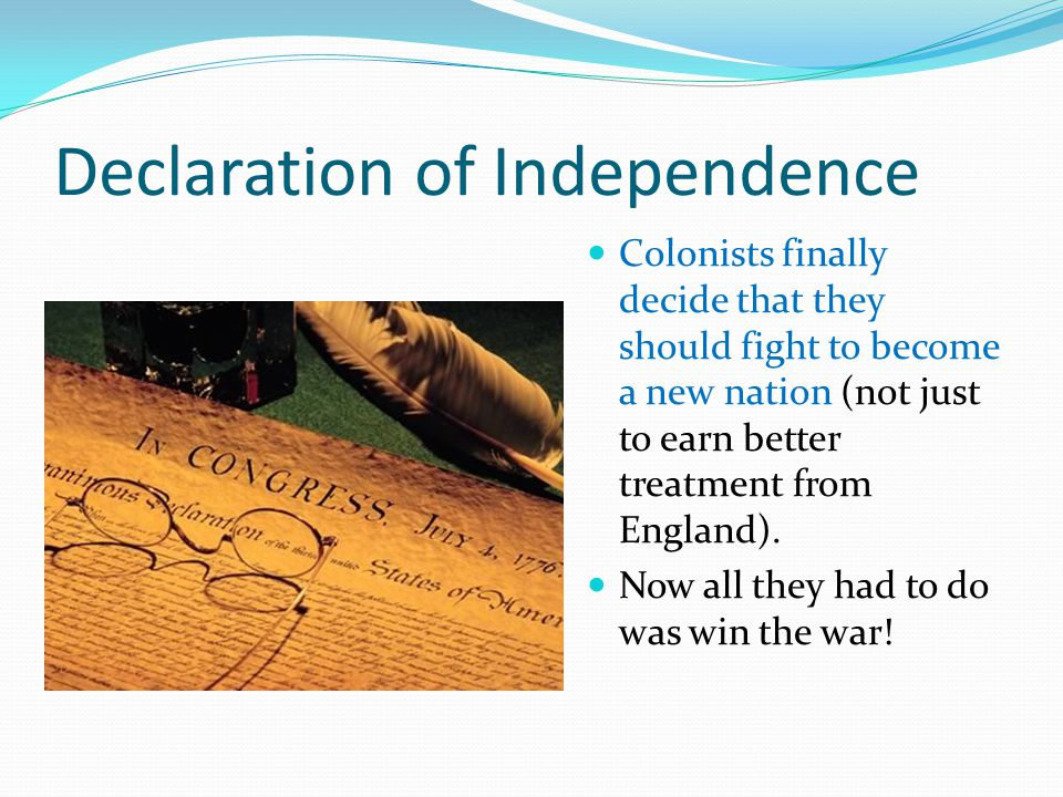Declaration of Independence Colonists finally decide that they should fight to become a new nation (not just to earn better treatment from England).