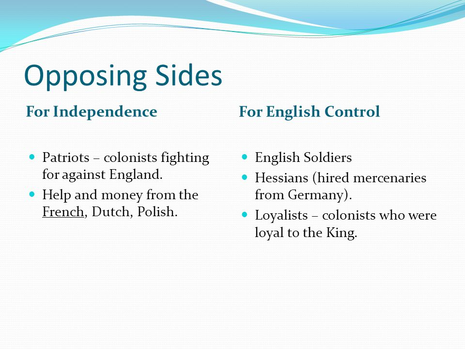 Opposing Sides For Independence For English Control Patriots – colonists fighting for against England. Help and money from the French, Dutch, Polish.