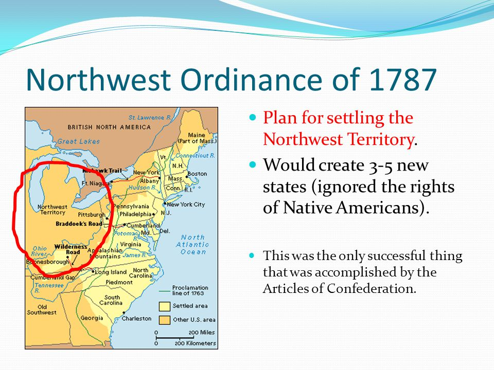 Northwest Ordinance of 1787 Plan for settling the Northwest Territory. Would create 3-5 new states (ignored the rights of Native Americans). This was