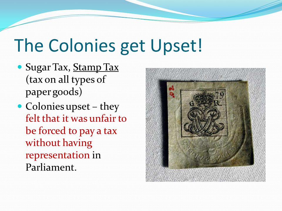 The Colonies get Upset! Sugar Tax, Stamp Tax (tax on all types of paper goods) Colonies upset – they felt that it was unfair to be forced to pay a tax