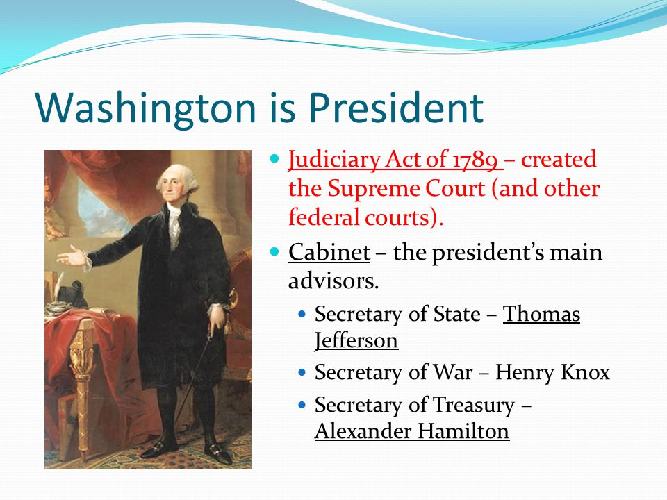 Washington is President Judiciary Act of 1789 – created the Supreme Court (and other federal courts).