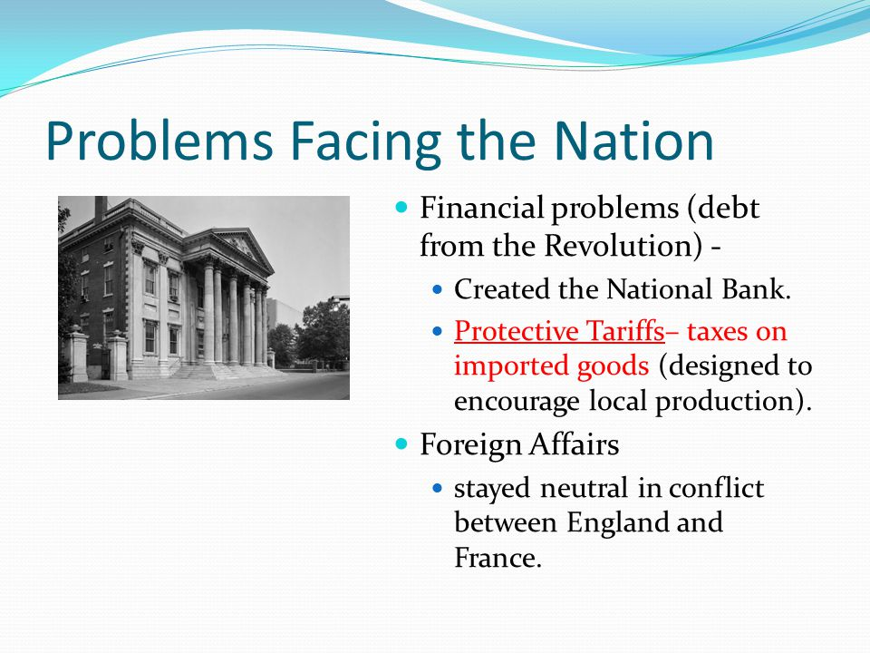 Problems Facing the Nation Financial problems (debt from the Revolution) - Created the National Bank. Protective Tariffs– taxes on imported goods (des