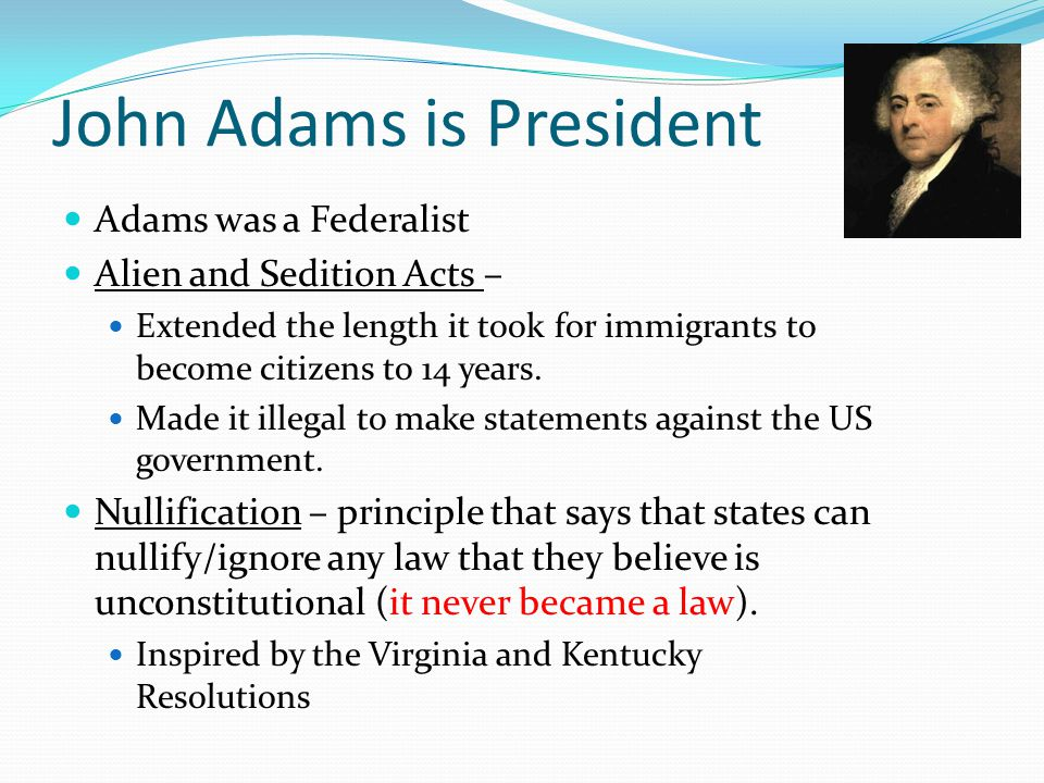John Adams is President Adams was a Federalist Alien and Sedition Acts – Extended the length it took for immigrants to become citizens to 14 years.