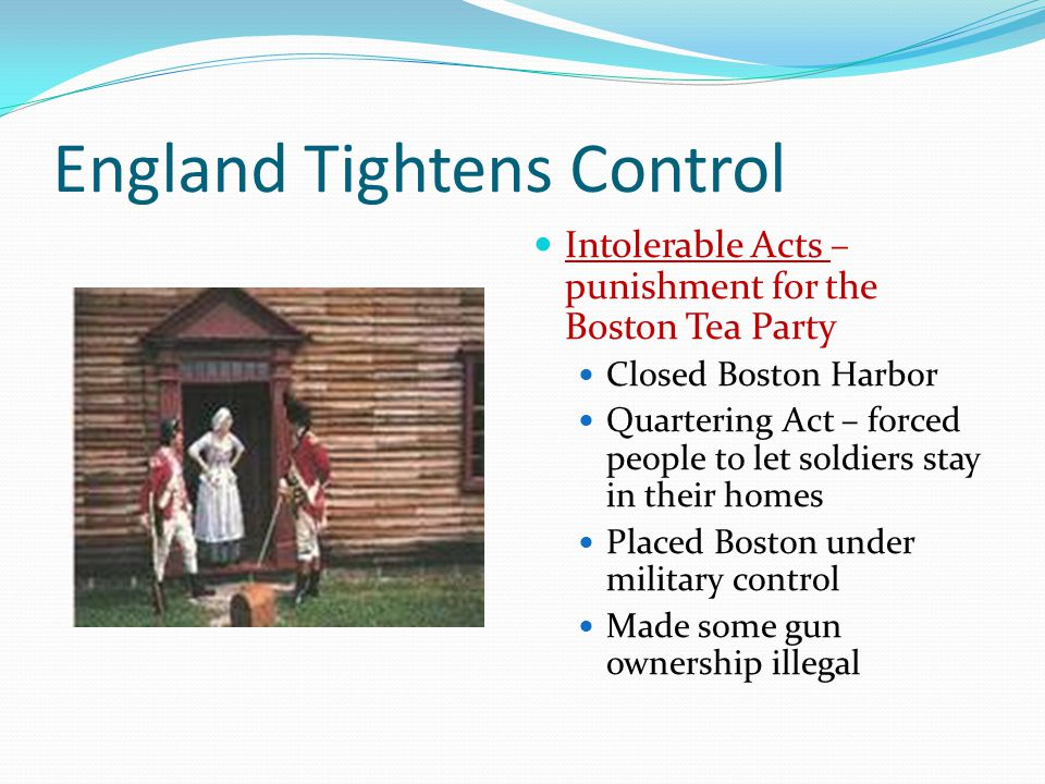 England Tightens Control Intolerable Acts – punishment for the Boston Tea Party Closed Boston Harbor Quartering Act – forced people to let soldiers st