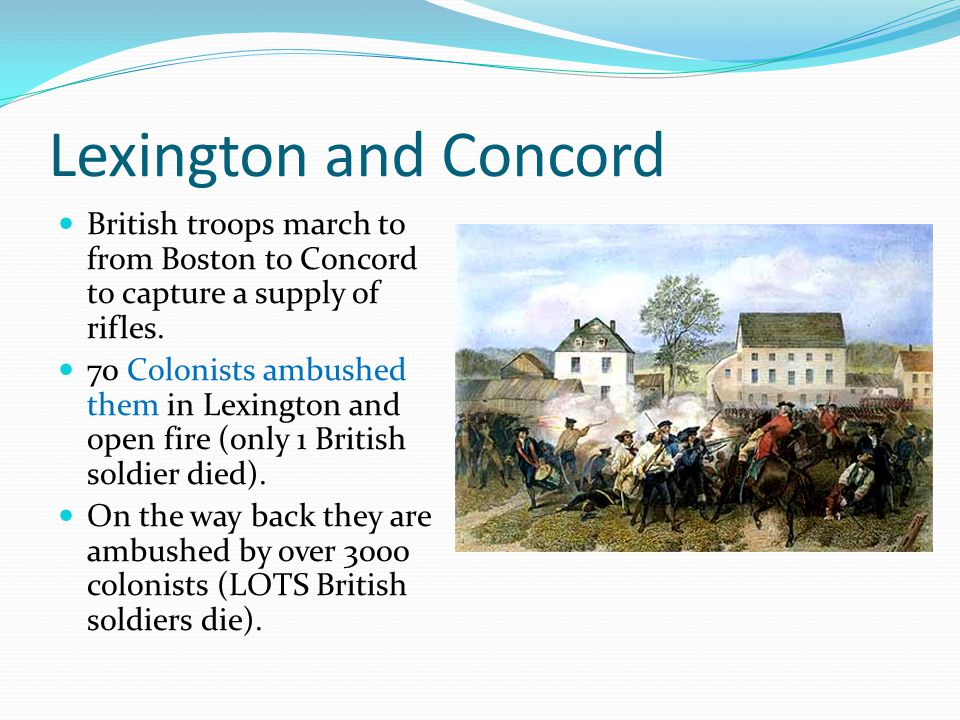 Lexington and Concord British troops march to from Boston to Concord to capture a supply of rifles. 70 Colonists ambushed them in Lexington and open f