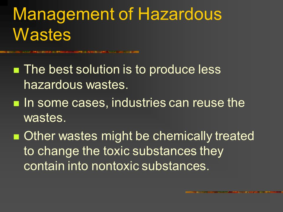 Management of Hazardous Wastes The best solution is to produce less hazardous wastes. In some cases, industries can reuse the wastes. Other wastes mig
