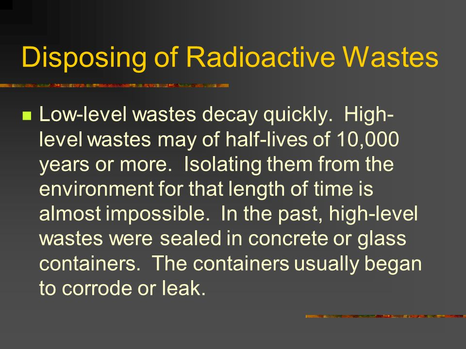 Disposing of Radioactive Wastes Low-level wastes decay quickly. High- level wastes may of half-lives of 10,000 years or more. Isolating them from the