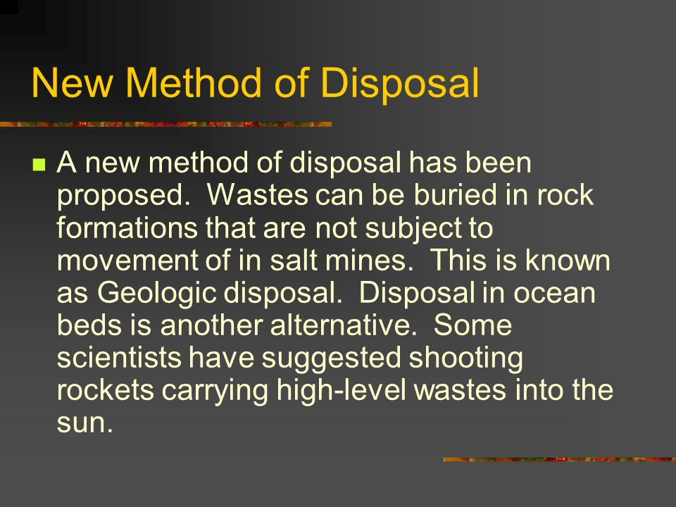 New Method of Disposal A new method of disposal has been proposed. Wastes can be buried in rock formations that are not subject to movement of in salt
