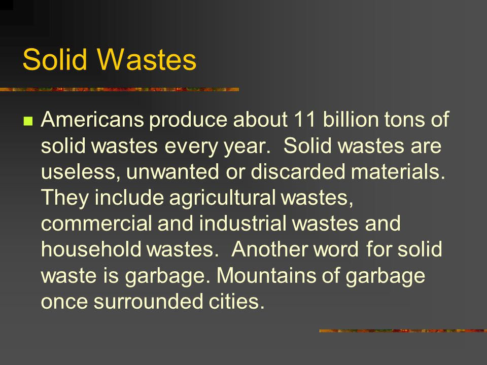 Solid Wastes Americans produce about 11 billion tons of solid wastes every year. Solid wastes are useless, unwanted or discarded materials. They inclu
