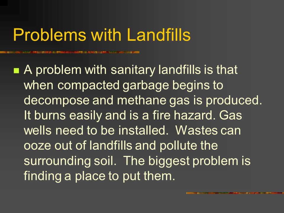 Problems with Landfills A problem with sanitary landfills is that when compacted garbage begins to decompose and methane gas is produced. It burns eas