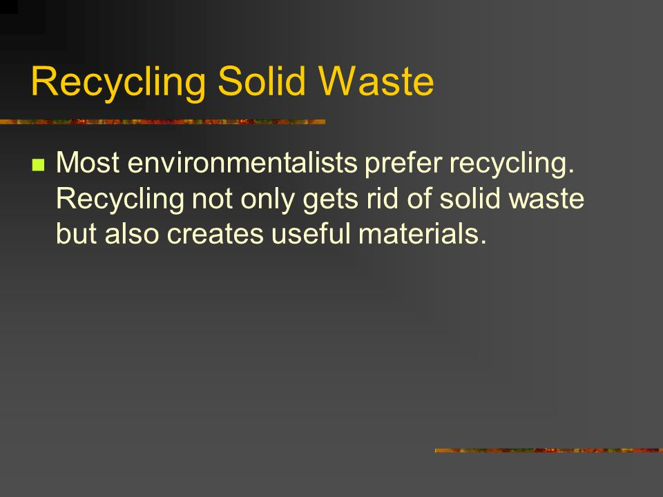 Recycling Solid Waste Most environmentalists prefer recycling. Recycling not only gets rid of solid waste but also creates useful materials.