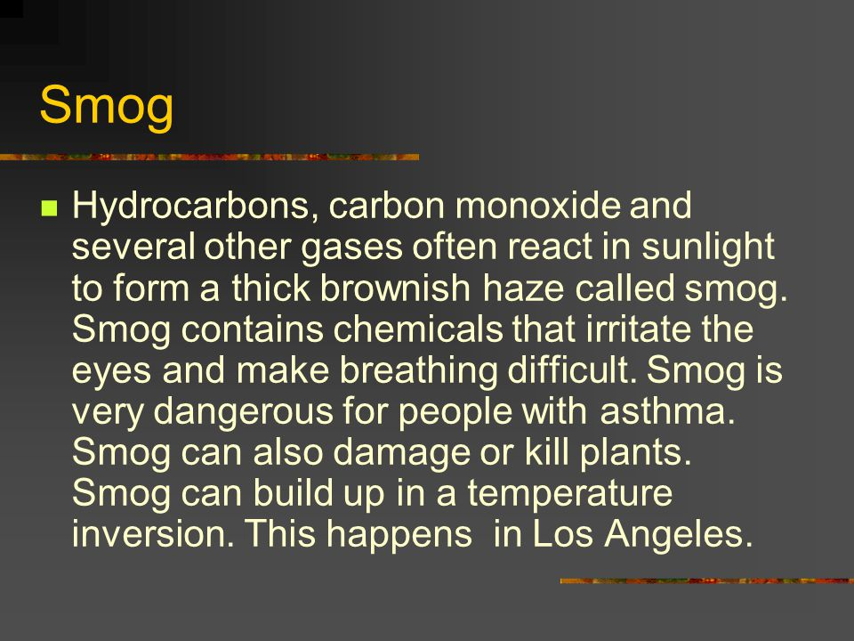 Smog Hydrocarbons, carbon monoxide and several other gases often react in sunlight to form a thick brownish haze called smog. Smog contains chemicals