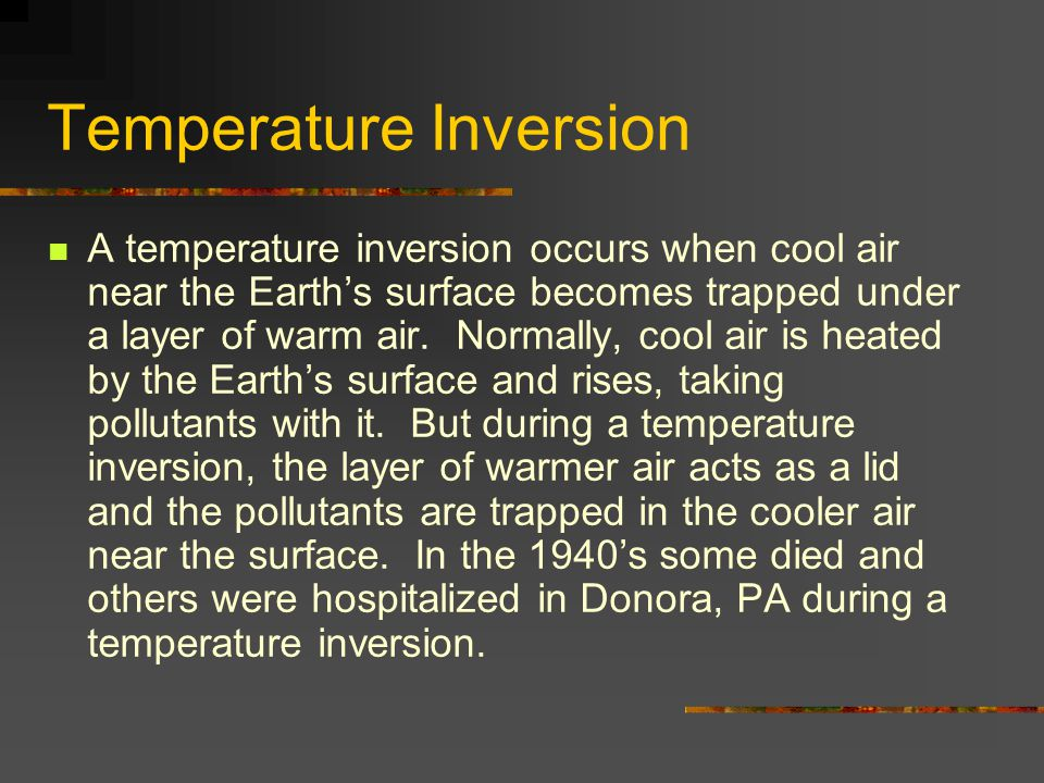 Temperature Inversion A temperature inversion occurs when cool air near the Earth's surface becomes trapped under a layer of warm air. Normally, cool