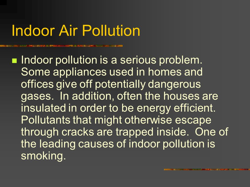 Indoor Air Pollution Indoor pollution is a serious problem. Some appliances used in homes and offices give off potentially dangerous gases. In additio