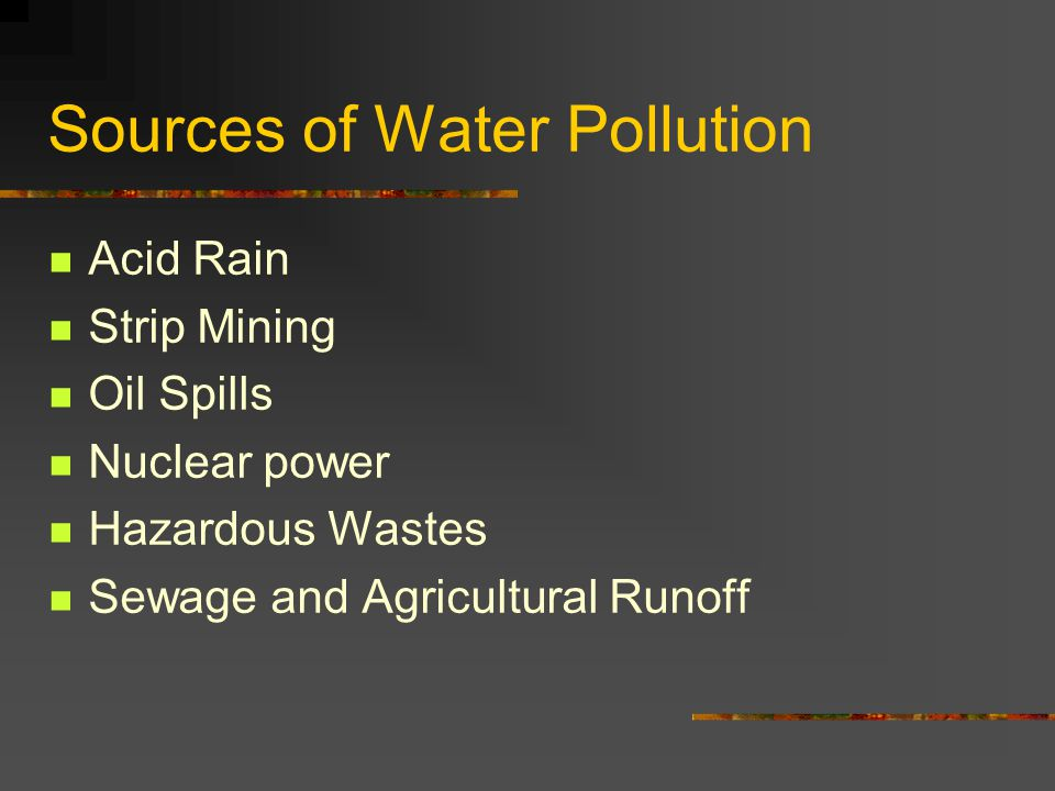 Sources of Water Pollution Acid Rain Strip Mining Oil Spills Nuclear power Hazardous Wastes Sewage and Agricultural Runoff