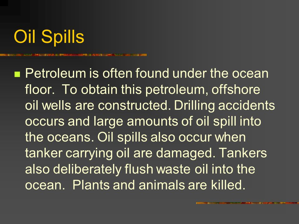 Oil Spills Petroleum is often found under the ocean floor. To obtain this petroleum, offshore oil wells are constructed. Drilling accidents occurs and