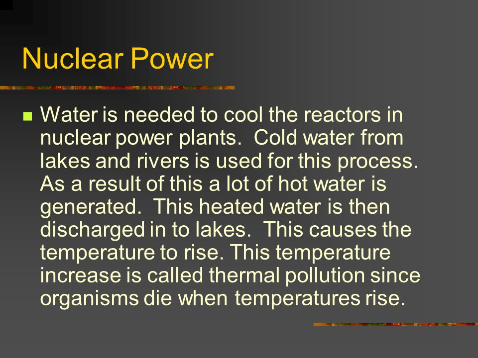 Nuclear Power Water is needed to cool the reactors in nuclear power plants. Cold water from lakes and rivers is used for this process. As a result of