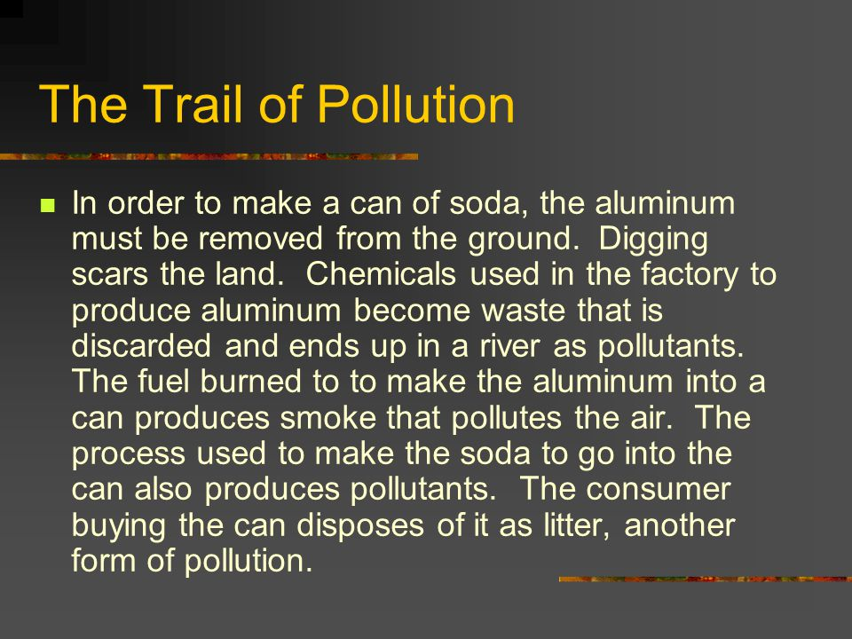 The Trail of Pollution In order to make a can of soda, the aluminum must be removed from the ground. Digging scars the land. Chemicals used in the fac