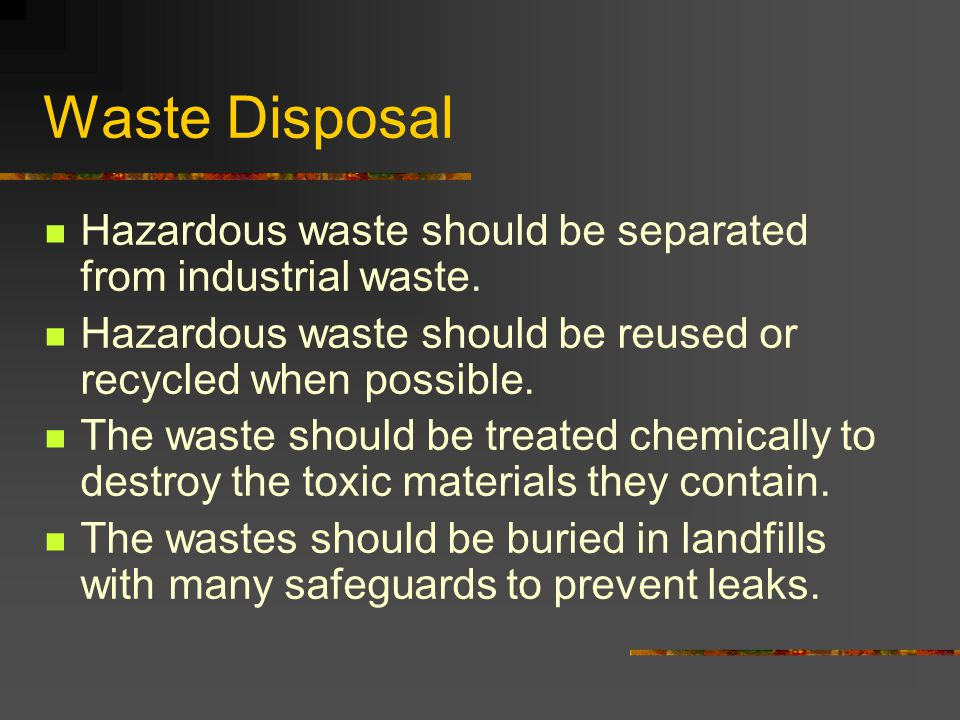 Waste Disposal Hazardous waste should be separated from industrial waste. Hazardous waste should be reused or recycled when possible. The waste should
