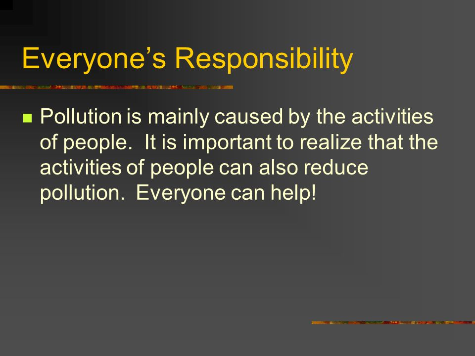 Everyone's Responsibility Pollution is mainly caused by the activities of people. It is important to realize that the activities of people can also re