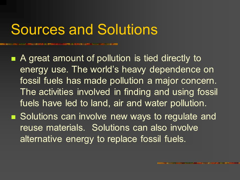 Sources and Solutions A great amount of pollution is tied directly to energy use. The world's heavy dependence on fossil fuels has made pollution a ma