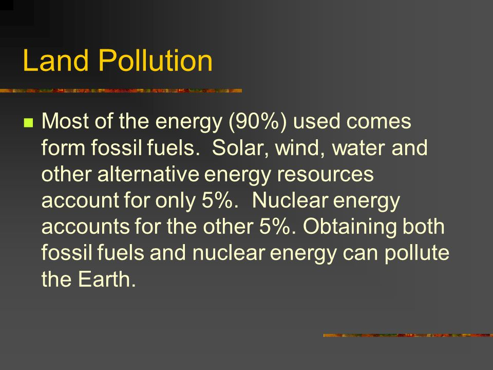 Most of the energy (90%) used comes form fossil fuels. Solar, wind, water and other alternative energy resources account for only 5%. Nuclear energy a