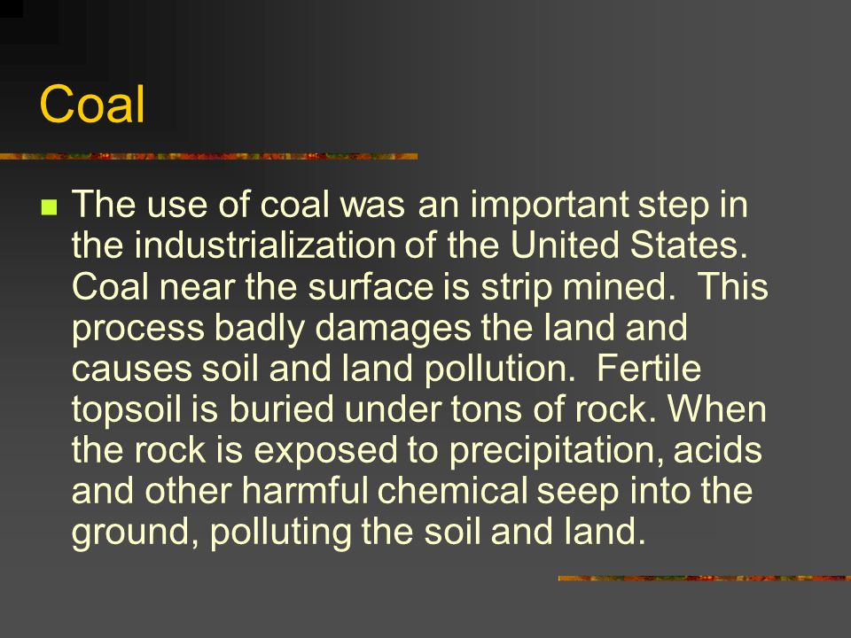 Coal The use of coal was an important step in the industrialization of the United States. Coal near the surface is strip mined. This process badly dam