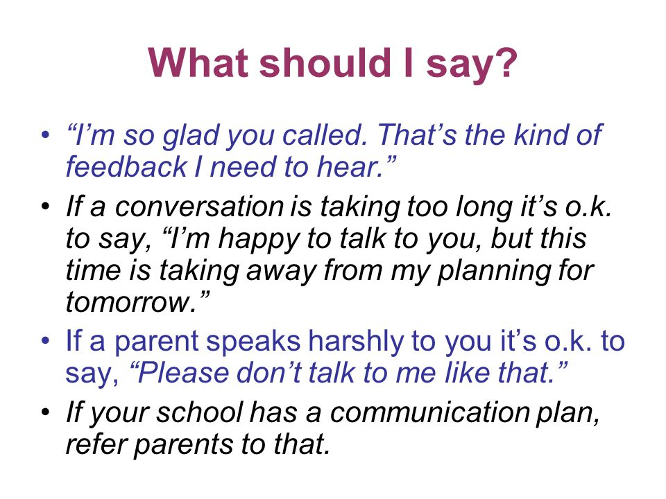 "What should I say? ""I'm so glad you called. That's the kind of feedback I need to hear."" If a conversation is taking too long it's o.k. to say, ""I'm h"