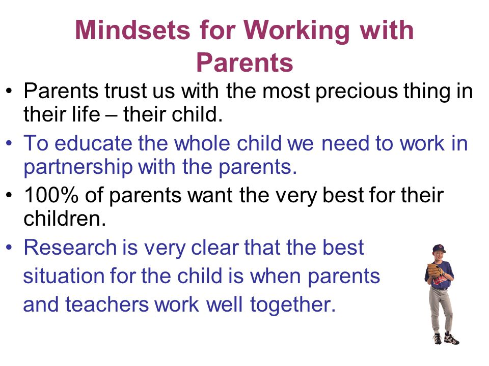 Mindsets for Working with Parents Parents trust us with the most precious thing in their life – their child.