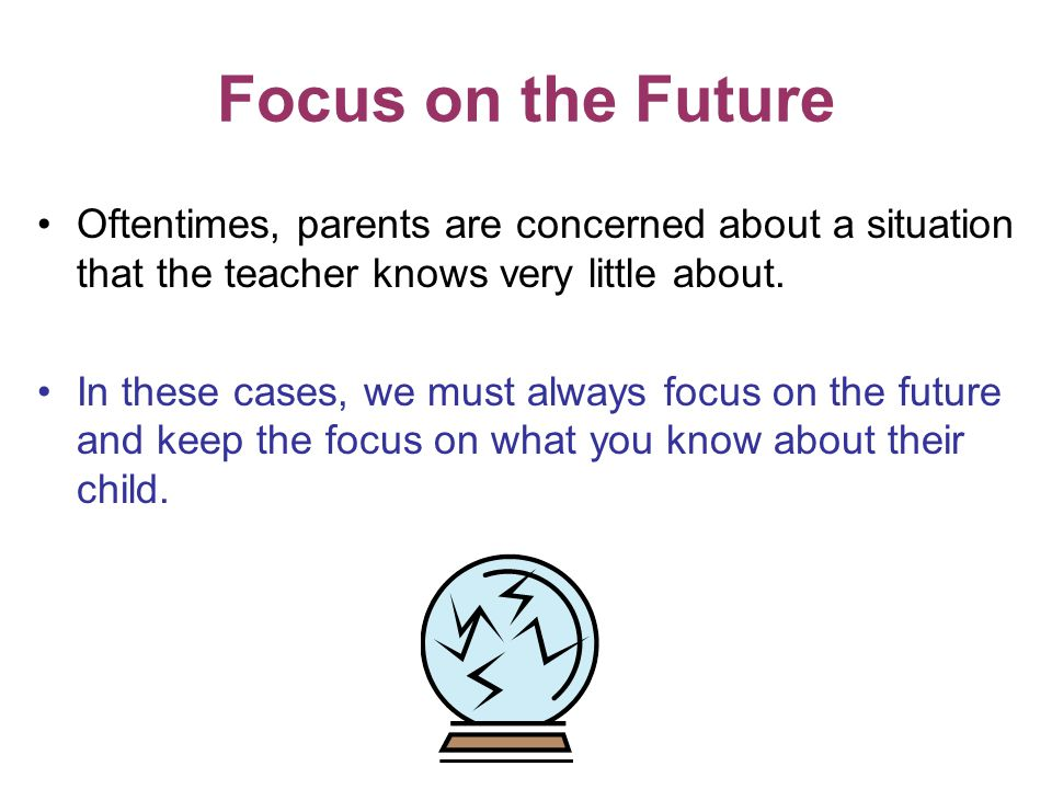 Focus on the Future Oftentimes, parents are concerned about a situation that the teacher knows very little about. In these cases, we must always focus