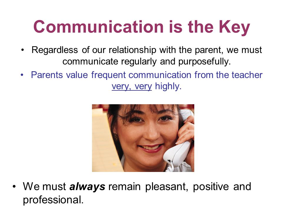Communication is the Key Regardless of our relationship with the parent, we must communicate regularly and purposefully.